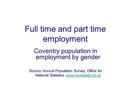 Full time and part time employment Coventry population in employment by gender Source: Annual Population Survey, Office for National Statistics www.nomisweb.co.ukwww.nomisweb.co.uk.