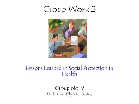 Group Work 2 Lessons Learned in Social Protection in Health Group No. 9 Facilitator: Elly Van Kanten.