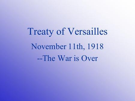 Treaty of Versailles November 11th, 1918 --The War is Over.