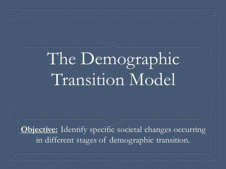 The Demographic Transition Model Objective: Identify specific societal changes occurring in different stages of demographic transition.
