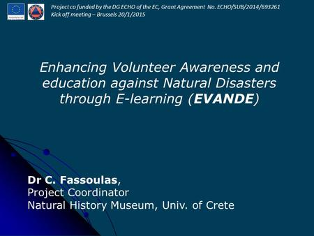 Enhancing Volunteer Awareness and education against Natural Disasters through E-learning (EVANDE) Dr C. Fassoulas, Project Coordinator Natural History.