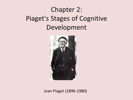 Chapter 2: Piaget's Stages of Cognitive Development Jean Piaget (1896-1980)