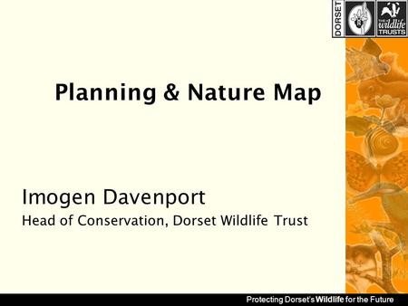 Protecting Dorset's Wildlife for the Future Planning & Nature Map Imogen Davenport Head of Conservation, Dorset Wildlife Trust.