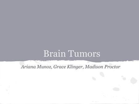 Brain Tumors Ariana Munoz, Grace Klinger, Madison Proctor.
