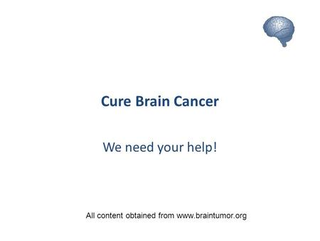 Cure Brain Cancer We need your help! All content obtained from www.braintumor.org.