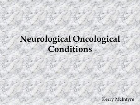 Neurological Oncological Conditions Kerry McIntyre.