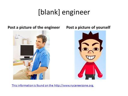 [blank] engineer Post a picture of the engineerPost a picture of yourself This information is found on the