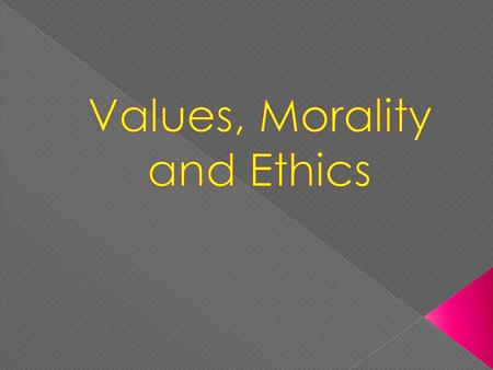 Values, Morality and Ethics