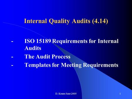 D. Keane June 20051 Internal Quality Audits (4.14) -ISO 15189 Requirements for Internal Audits -The Audit Process -Templates for Meeting Requirements.