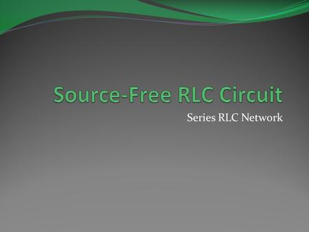 Series RLC Network. Objective of Lecture Derive the equations that relate the voltages across a resistor, an inductor, and a capacitor in series as: the.