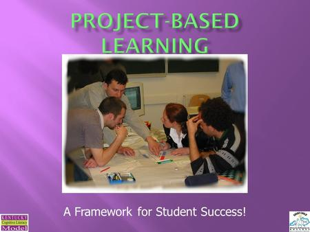 A Framework for Student Success!.  What is Project-Based Learning?  How is PBL different from traditional approaches to teaching and learning?  Why.