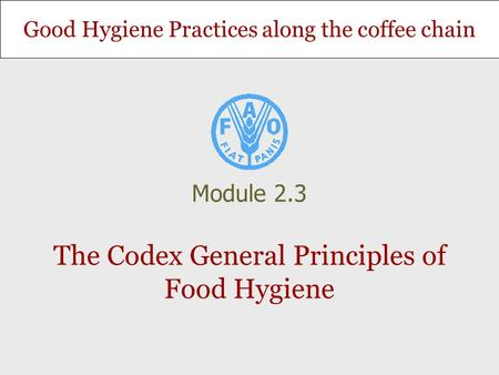 Good Hygiene Practices along the coffee chain The Codex General Principles of Food Hygiene Module 2.3.