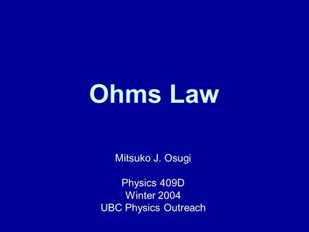 Ohms Law Mitsuko J. Osugi Physics 409D Winter 2004 UBC Physics Outreach.