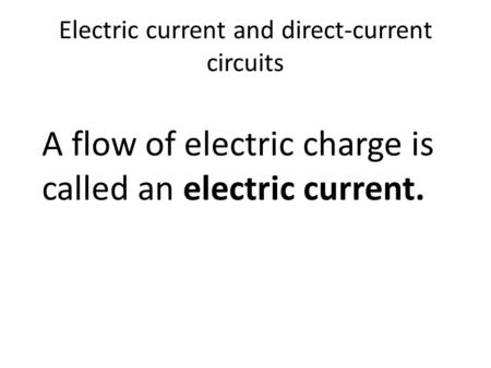 Electric current and direct-current circuits A flow of electric charge is called an electric current.