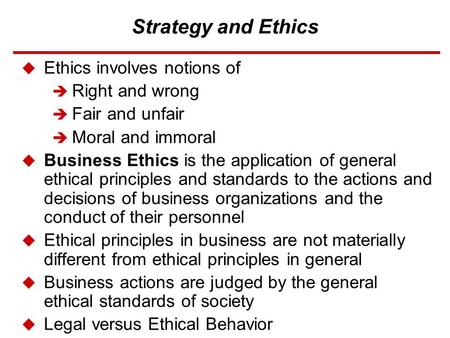 Strategy and Ethics  Ethics involves notions of  Right and wrong  Fair and unfair  Moral and immoral  Business Ethics is the application of general.