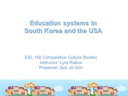 Education systems in South Korea and the USA ESL 156 Comparative Culture Studies Instructor: Lyra Riabov Presenter: Soo Jin Kim.