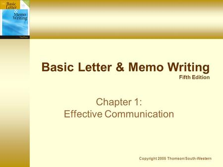 Copyright 2005 Thomson/South-Western Basic Letter & Memo Writing Fifth Edition Chapter 1: Effective Communication.