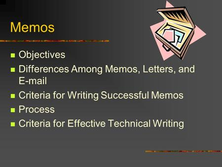 Memos Objectives Differences Among Memos, Letters, and E-mail Criteria for Writing Successful Memos Process Criteria for Effective Technical Writing.