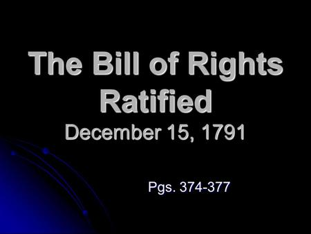 The Bill of Rights Ratified December 15, 1791 Pgs. 374-377.