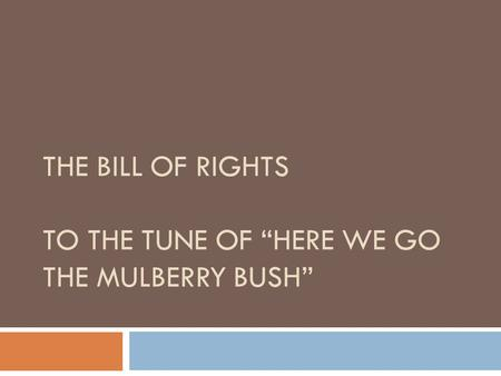 "THE BILL OF RIGHTS TO THE TUNE OF ""HERE WE GO THE MULBERRY BUSH"""