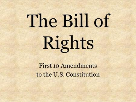 The Bill of Rights First 10 Amendments to the U.S. Constitution.