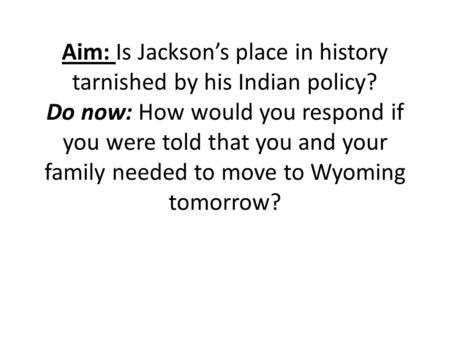 Aim: Is Jackson's place in history tarnished by his Indian policy? Do now: How would you respond if you were told that you and your family needed to move.