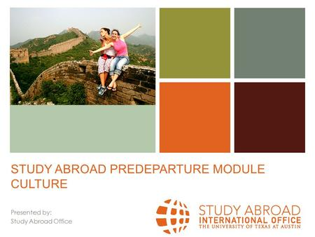 + STUDY ABROAD PREDEPARTURE MODULE CULTURE Presented by: Study Abroad Office.
