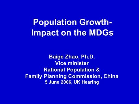 Population Growth- Impact on the MDGs Baige Zhao, Ph.D. Vice minister National Population & Family Planning Commission, China 5 June 2006, UK Hearing.