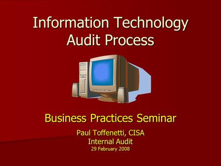 Information Technology Audit Process Business Practices Seminar Paul Toffenetti, CISA Internal Audit 29 February 2008.