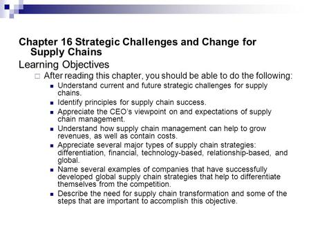 Chapter 16 Strategic Challenges and Change for Supply Chains Learning Objectives  After reading this chapter, you should be able to do the following: