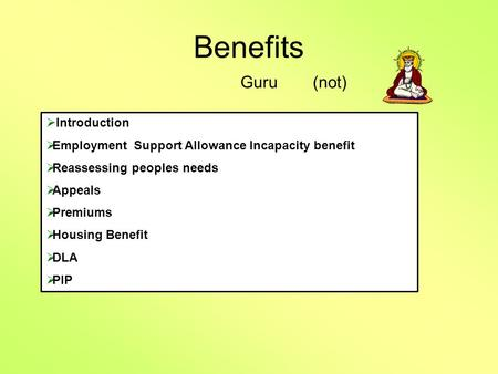 Benefits Guru(not)  Introduction  Employment Support Allowance Incapacity benefit  Reassessing peoples needs  Appeals  Premiums  Housing Benefit.