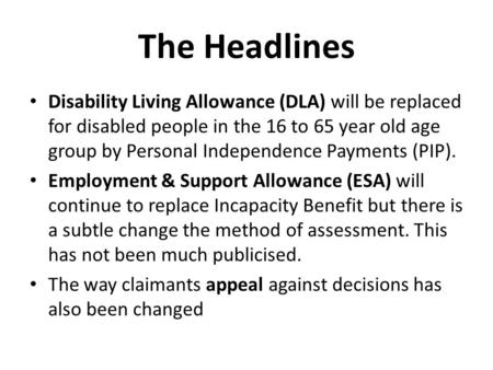 The Headlines Disability Living Allowance (DLA) will be replaced for disabled people in the 16 to 65 year old age group by Personal Independence Payments.