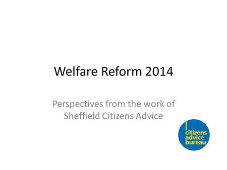 Welfare Reform 2014 Perspectives from the work of Sheffield Citizens Advice.
