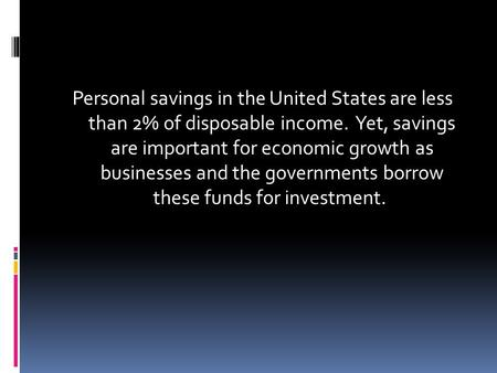 Personal savings in the United States are less than 2% of disposable income. Yet, savings are important for economic growth as businesses and the governments.