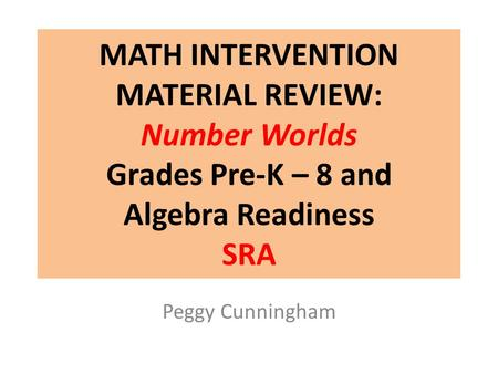 MATH INTERVENTION MATERIAL REVIEW: Number Worlds Grades Pre-K – 8 and Algebra Readiness SRA In December Laura Clarke shared that Campbell Ridge is using.