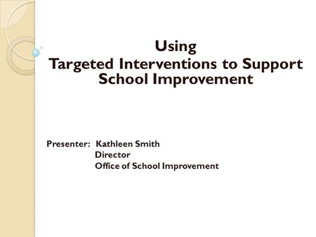 Using Targeted Interventions to Support School Improvement Presenter: Kathleen Smith Director Office of School Improvement.