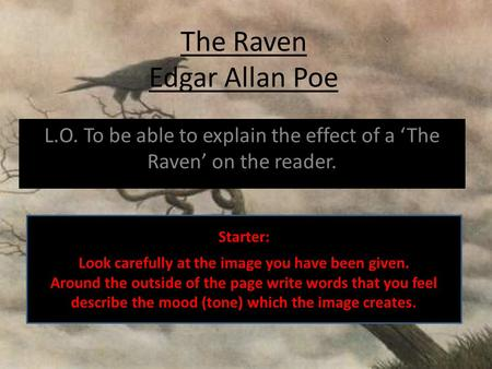 The Raven Edgar Allan Poe L.O. To be able to explain the effect of a 'The Raven' on the reader. Starter: Look carefully at the image you have been given.
