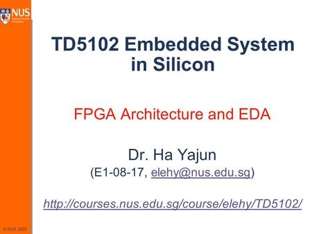 © NUS 2005 TD5102 Embedded System <strong>in</strong> Silicon FPGA Architecture and EDA Dr. Ha Yajun (E1-08-17,