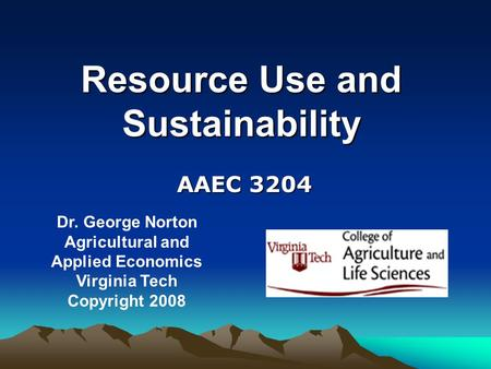 Resource Use and Sustainability Dr. George Norton Agricultural and Applied Economics Virginia Tech Copyright 2008 AAEC 3204.