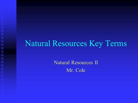 Natural Resources Key Terms Natural Resources II Mr. Cole.