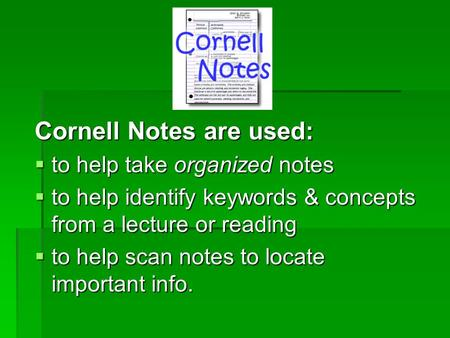 Cornell Notes are used:  to help take organized notes  to help identify keywords & concepts from a lecture or reading  to help scan notes to locate.