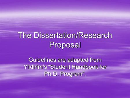 "The Dissertation/Research Proposal Guidelines are adapted from Yildirim's ""Student Handbook for Ph.D. Program""."