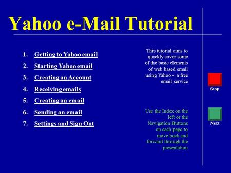 Yahoo e-Mail Tutorial This tutorial aims to quickly cover some of the basic elements of web based email using Yahoo - a free email service Use the Index.