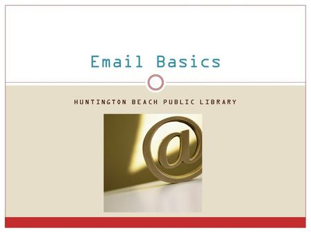 HUNTINGTON BEACH PUBLIC LIBRARY Email Basics. What is email? short for electronic mail send & receive messages over the internet.