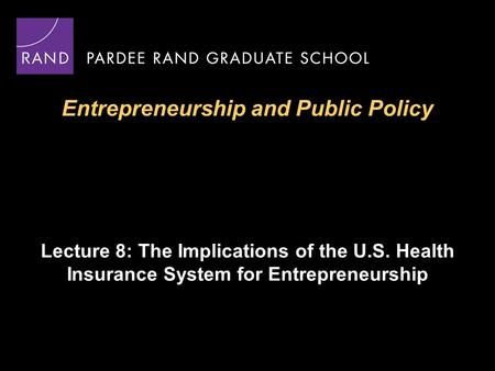 Entrepreneurship and Public Policy Lecture 8: The Implications of the U.S. Health Insurance System for Entrepreneurship.
