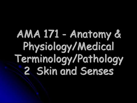AMA 171 - Anatomy & Physiology/Medical Terminology/Pathology 2 Skin and Senses.
