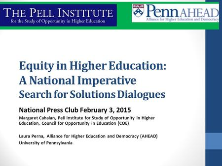 Equity in Higher Education: A National Imperative Search for Solutions Dialogues National Press Club February 3, 2015 Margaret Cahalan, Pell Institute.