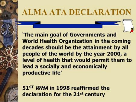 ALMA ATA DECLARATION 'The main goal of Governments and World Health Organization in the coming decades should be the attainment by all people of the world.