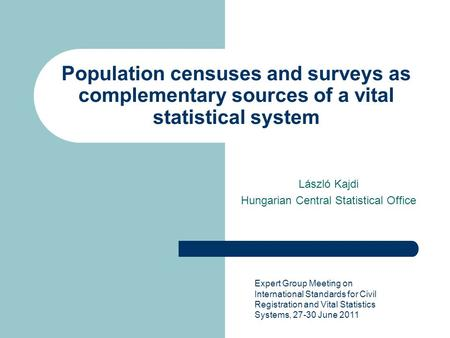Population censuses and surveys as complementary sources of a vital statistical system László Kajdi Hungarian Central Statistical Office Expert Group Meeting.