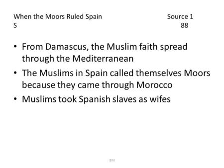 When the Moors Ruled Spain Source 1 S 88 From Damascus, the Muslim faith spread through the Mediterranean The Muslims in Spain called themselves Moors.